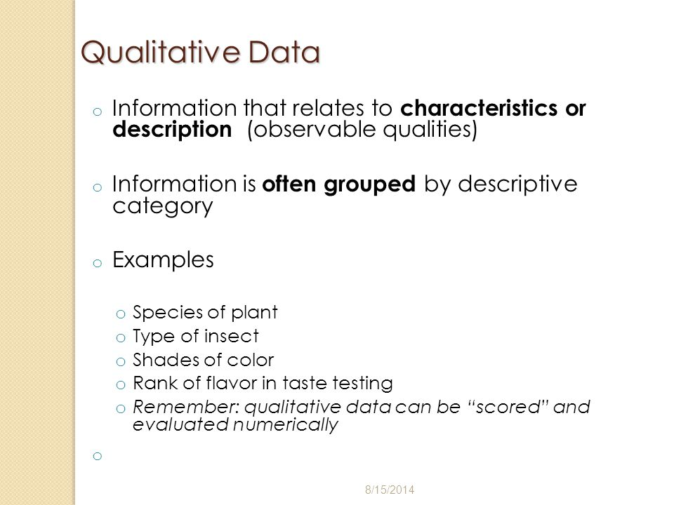 Qualitative Data o Information that relates to characteristics or description (observable qualities) o Information is often grouped by descriptive cat