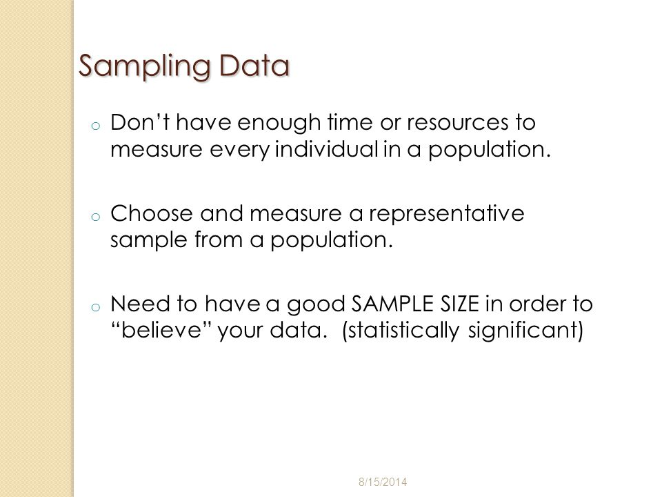 Sampling Data o Don't have enough time or resources to measure every individual in a population. o Choose and measure a representative sample from a p