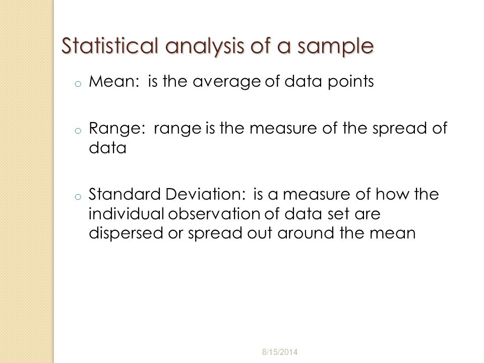 Statistical analysis of a sample o Mean: is the average of data points o Range: range is the measure of the spread of data o Standard Deviation: is a