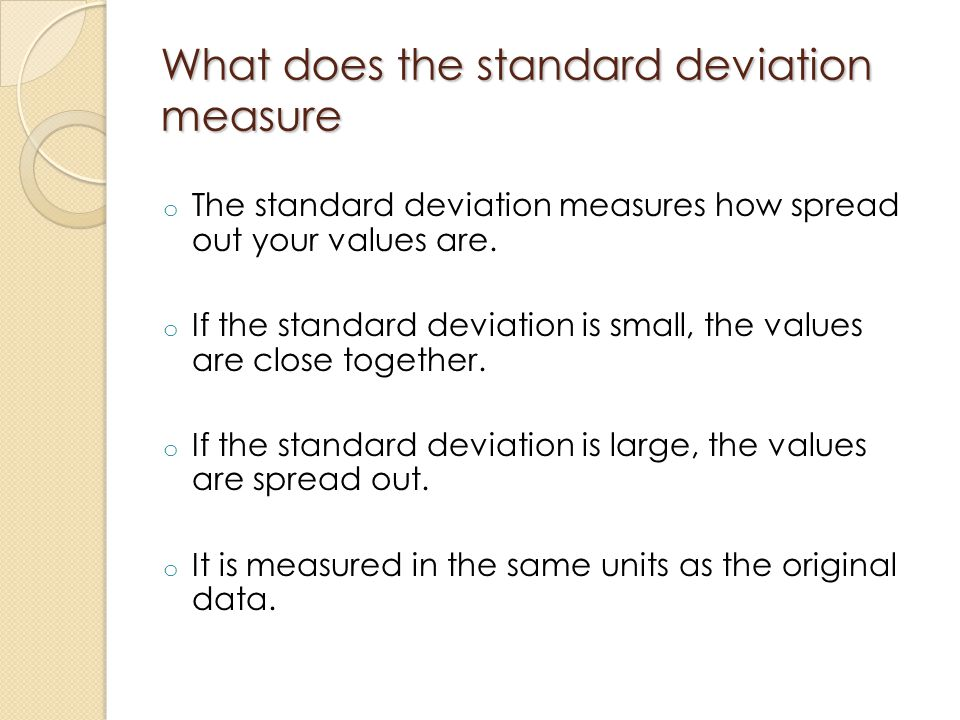 What does the standard deviation measure o The standard deviation measures how spread out your values are. o If the standard deviation is small, the v