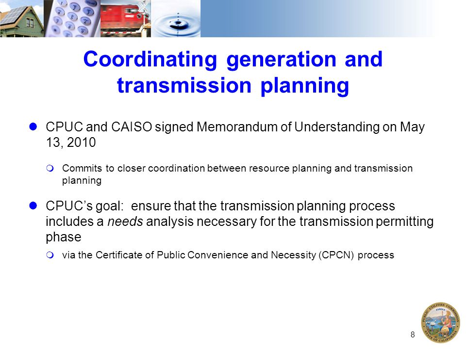 Coordinating generation and transmission planning CPUC and CAISO signed Memorandum of Understanding on May 13, 2010  Commits to closer coordination b