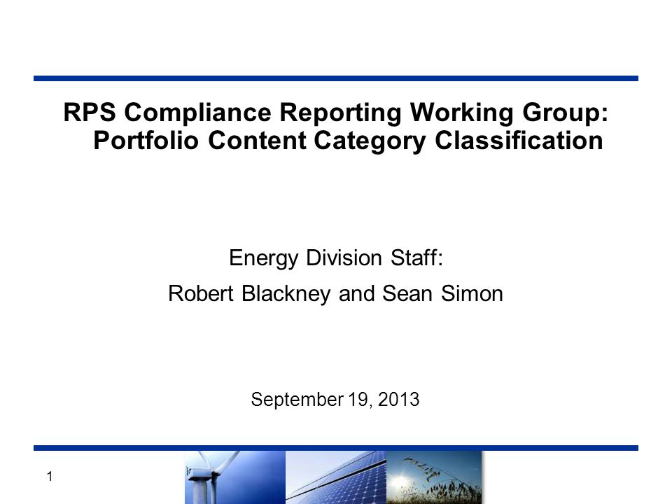 RPS Compliance Reporting Working Group: Portfolio Content Category Classification Energy Division Staff: Robert Blackney and Sean Simon September 19, 2013 1