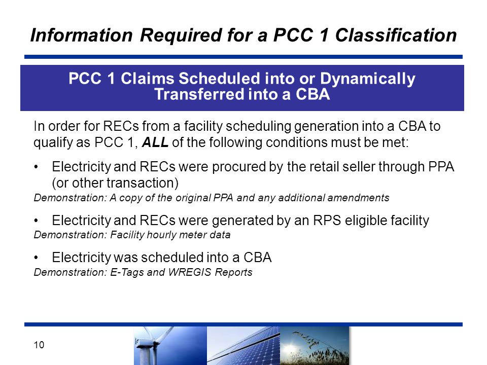 Information Required for a PCC 1 Classification PCC 1 Claims Scheduled into or Dynamically Transferred into a CBA 10 In order for RECs from a facility scheduling generation into a CBA to qualify as PCC 1, ALL of the following conditions must be met: Electricity and RECs were procured by the retail seller through PPA (or other transaction) Demonstration: A copy of the original PPA and any additional amendments Electricity and RECs were generated by an RPS eligible facility Demonstration: Facility hourly meter data Electricity was scheduled into a CBA Demonstration: E-Tags and WREGIS Reports