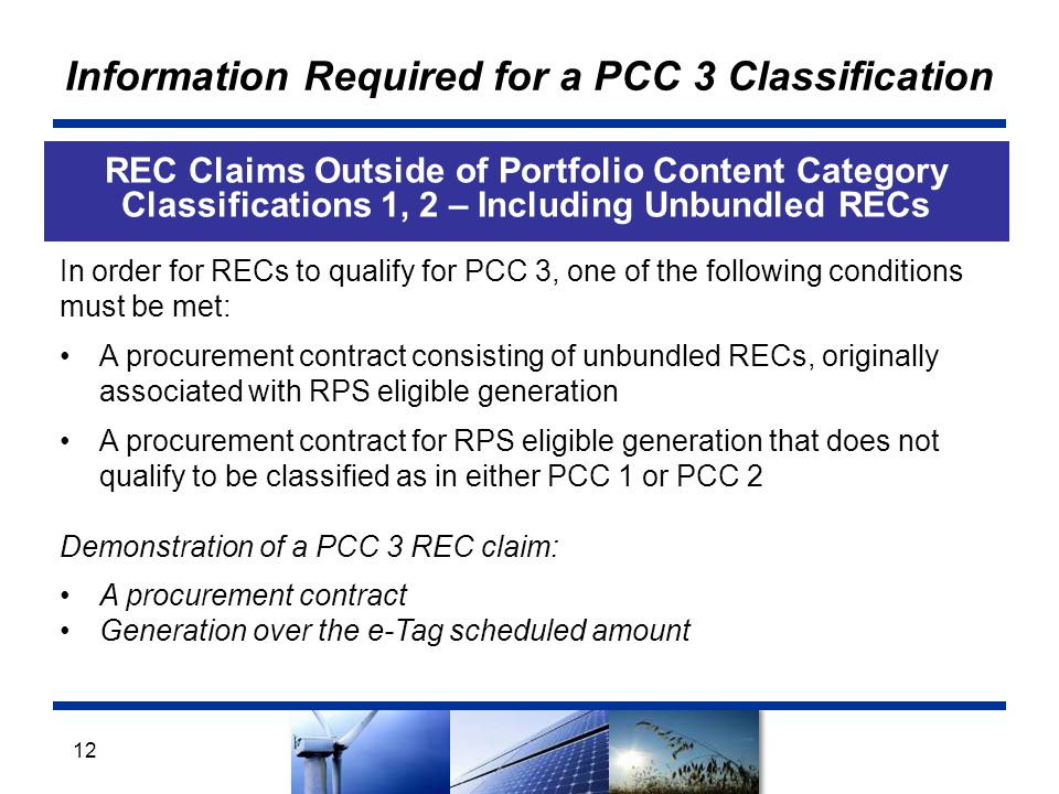 Information Required for a PCC 3 Classification REC Claims Outside of Portfolio Content Category Classifications 1, 2 – Including Unbundled RECs 12 In order for RECs to qualify for PCC 3, one of the following conditions must be met: A procurement contract consisting of unbundled RECs, originally associated with RPS eligible generation A procurement contract for RPS eligible generation that does not qualify to be classified as in either PCC 1 or PCC 2 Demonstration of a PCC 3 REC claim: A procurement contract Generation over the e-Tag scheduled amount