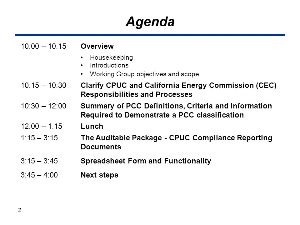Agenda 10:00 – 10:15Overview Housekeeping Introductions Working Group objectives and scope 10:15 – 10:30Clarify CPUC and California Energy Commission (CEC) Responsibilities and Processes 10:30 – 12:00Summary of PCC Definitions, Criteria and Information Required to Demonstrate a PCC classification 12:00 – 1:15Lunch 1:15 – 3:15The Auditable Package - CPUC Compliance Reporting Documents 3:15 – 3:45Spreadsheet Form and Functionality 3:45 – 4:00 Next steps 2