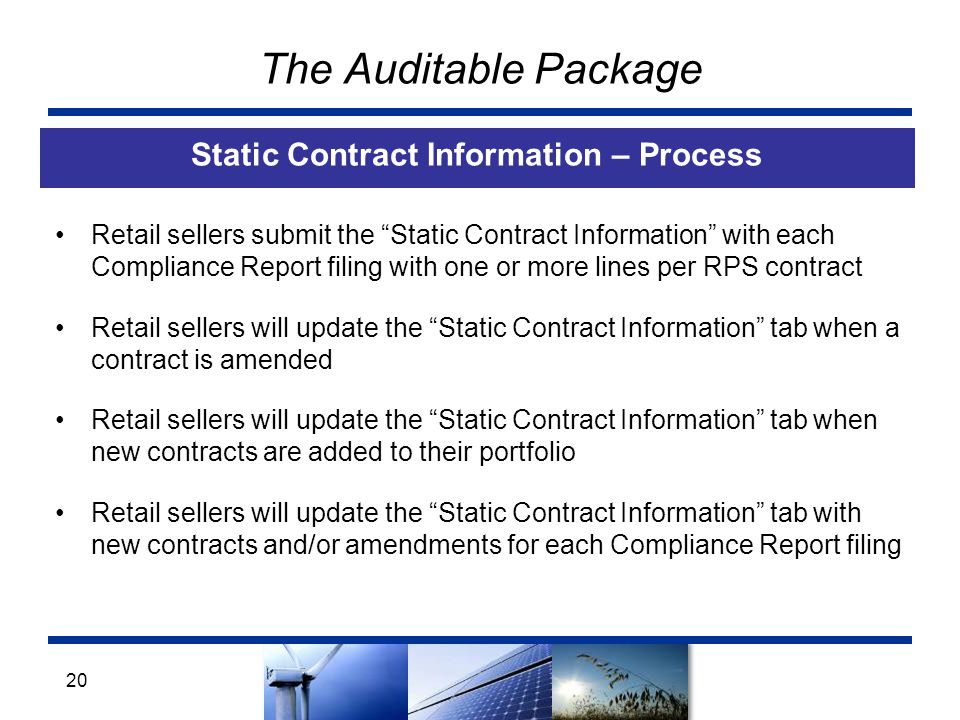 The Auditable Package Static Contract Information – Process 20 Retail sellers submit the Static Contract Information with each Compliance Report filing with one or more lines per RPS contract Retail sellers will update the Static Contract Information tab when a contract is amended Retail sellers will update the Static Contract Information tab when new contracts are added to their portfolio Retail sellers will update the Static Contract Information tab with new contracts and/or amendments for each Compliance Report filing