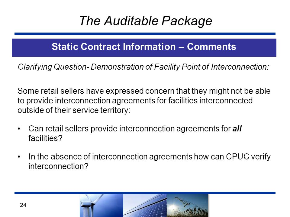 The Auditable Package Static Contract Information – Comments 24 Clarifying Question- Demonstration of Facility Point of Interconnection: Some retail sellers have expressed concern that they might not be able to provide interconnection agreements for facilities interconnected outside of their service territory: Can retail sellers provide interconnection agreements for all facilities.