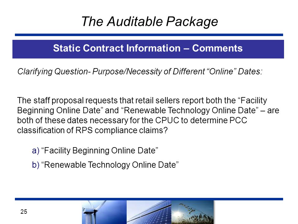 The Auditable Package Static Contract Information – Comments 25 Clarifying Question- Purpose/Necessity of Different Online Dates: The staff proposal requests that retail sellers report both the Facility Beginning Online Date and Renewable Technology Online Date – are both of these dates necessary for the CPUC to determine PCC classification of RPS compliance claims.