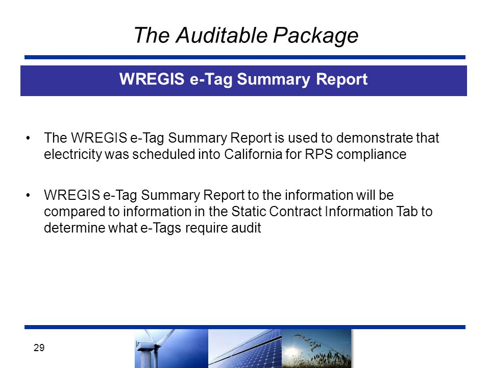 The Auditable Package WREGIS e-Tag Summary Report 29 The WREGIS e-Tag Summary Report is used to demonstrate that electricity was scheduled into California for RPS compliance WREGIS e-Tag Summary Report to the information will be compared to information in the Static Contract Information Tab to determine what e-Tags require audit