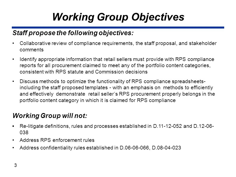 Working Group Objectives Staff propose the following objectives: Collaborative review of compliance requirements, the staff proposal, and stakeholder comments Identify appropriate information that retail sellers must provide with RPS compliance reports for all procurement claimed to meet any of the portfolio content categories, consistent with RPS statute and Commission decisions Discuss methods to optimize the functionality of RPS compliance spreadsheets- including the staff proposed templates - with an emphasis on methods to efficiently and effectively demonstrate retail seller's RPS procurement properly belongs in the portfolio content category in which it is claimed for RPS compliance Working Group will not: Re-litigate definitions, rules and processes established in D.11-12-052 and D.12-06- 038 Address RPS enforcement rules Address confidentiality rules established in D.06-06-066, D.08-04-023 3