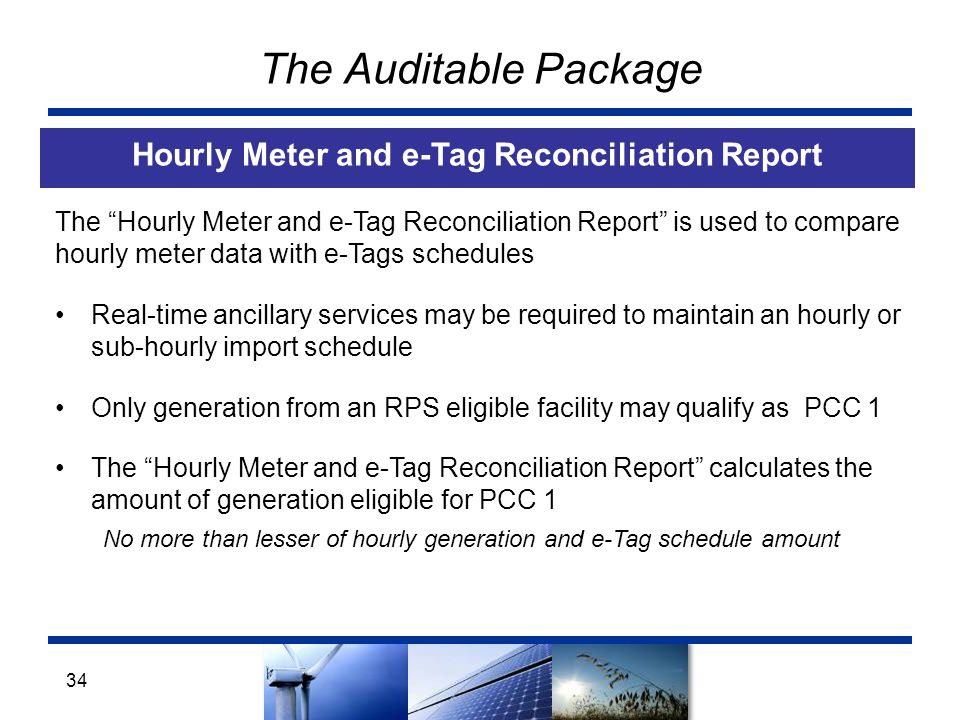 The Auditable Package Hourly Meter and e-Tag Reconciliation Report 34 The Hourly Meter and e-Tag Reconciliation Report is used to compare hourly meter data with e-Tags schedules Real-time ancillary services may be required to maintain an hourly or sub-hourly import schedule Only generation from an RPS eligible facility may qualify as PCC 1 The Hourly Meter and e-Tag Reconciliation Report calculates the amount of generation eligible for PCC 1 No more than lesser of hourly generation and e-Tag schedule amount
