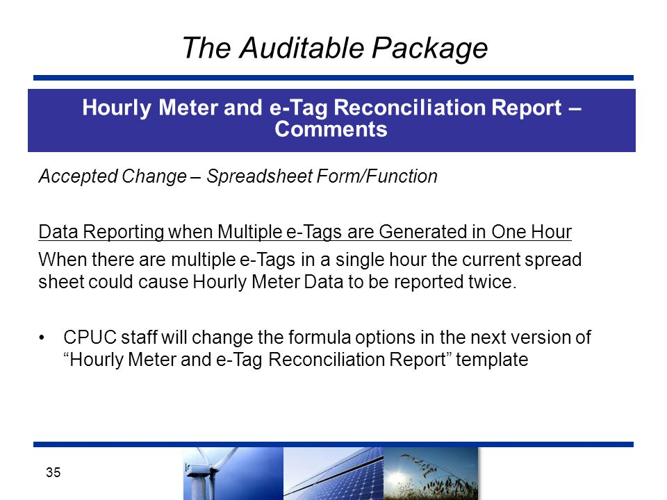 The Auditable Package Hourly Meter and e-Tag Reconciliation Report – Comments 35 Accepted Change – Spreadsheet Form/Function Data Reporting when Multiple e-Tags are Generated in One Hour When there are multiple e-Tags in a single hour the current spread sheet could cause Hourly Meter Data to be reported twice.