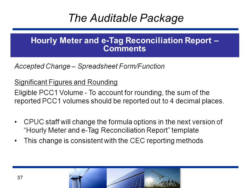The Auditable Package Hourly Meter and e-Tag Reconciliation Report – Comments 37 Accepted Change – Spreadsheet Form/Function Significant Figures and Rounding Eligible PCC1 Volume - To account for rounding, the sum of the reported PCC1 volumes should be reported out to 4 decimal places.