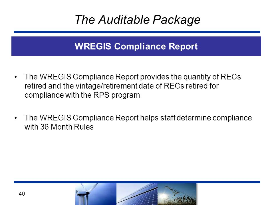 The Auditable Package WREGIS Compliance Report 40 The WREGIS Compliance Report provides the quantity of RECs retired and the vintage/retirement date of RECs retired for compliance with the RPS program The WREGIS Compliance Report helps staff determine compliance with 36 Month Rules