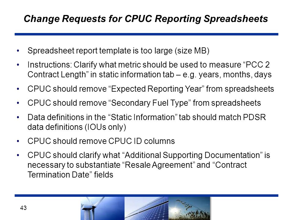 Change Requests for CPUC Reporting Spreadsheets Spreadsheet report template is too large (size MB) Instructions: Clarify what metric should be used to measure PCC 2 Contract Length in static information tab – e.g.