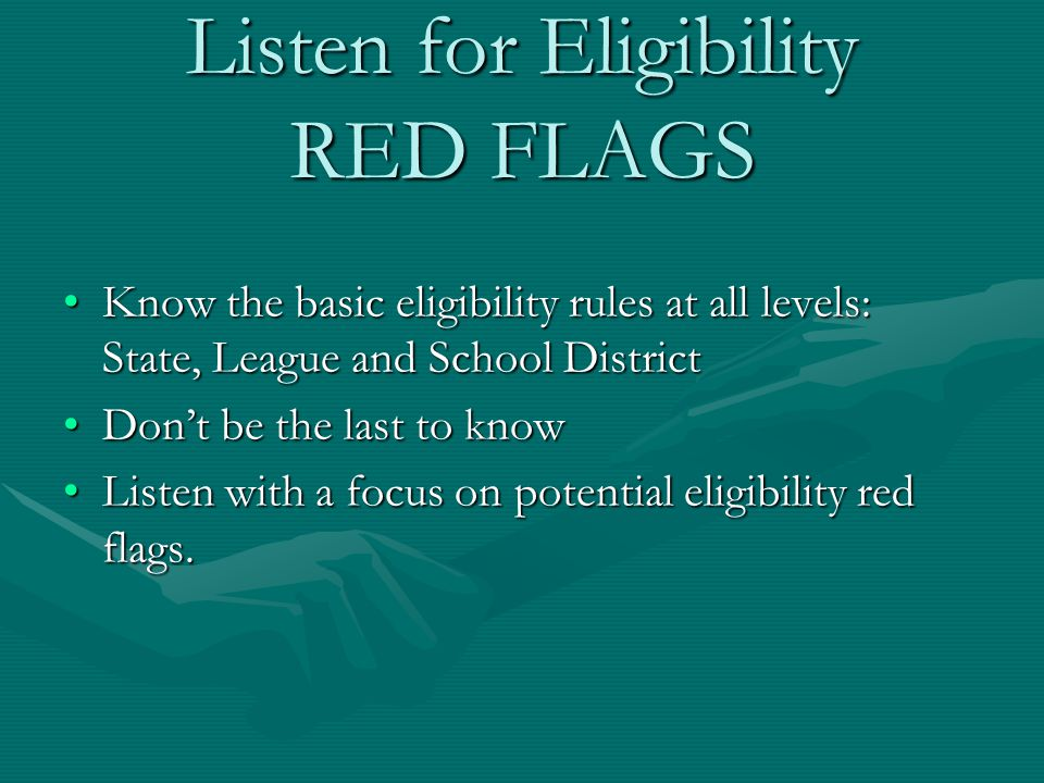 Listen for Eligibility RED FLAGS Know the basic eligibility rules at all levels: State, League and School DistrictKnow the basic eligibility rules at all levels: State, League and School District Don't be the last to knowDon't be the last to know Listen with a focus on potential eligibility red flags.Listen with a focus on potential eligibility red flags.