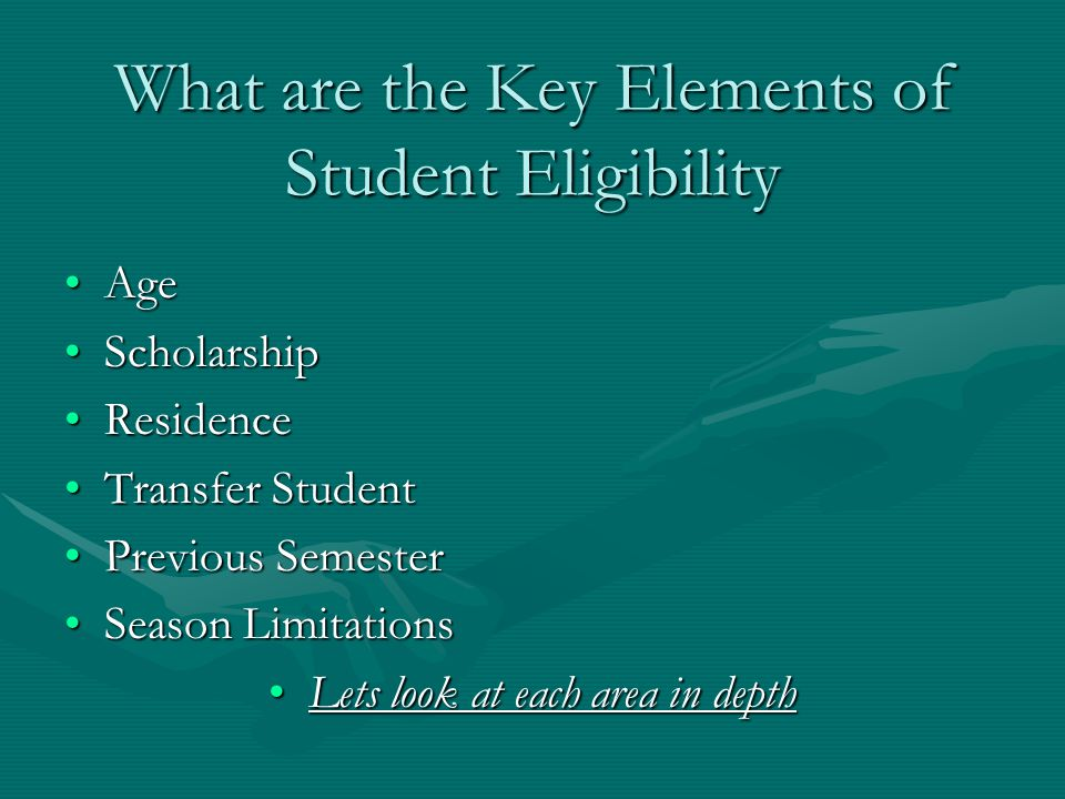What are the Key Elements of Student Eligibility AgeAge ScholarshipScholarship ResidenceResidence Transfer StudentTransfer Student Previous SemesterPrevious Semester Season LimitationsSeason Limitations Lets look at each area in depthLets look at each area in depth