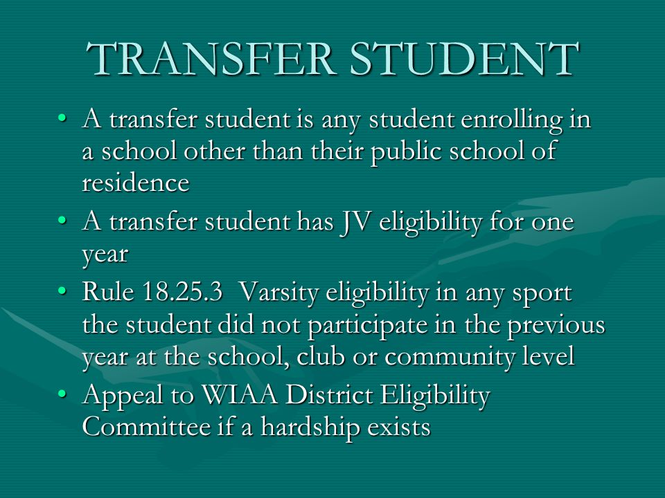 TRANSFER STUDENT A transfer student is any student enrolling in a school other than their public school of residenceA transfer student is any student enrolling in a school other than their public school of residence A transfer student has JV eligibility for one yearA transfer student has JV eligibility for one year Rule 18.25.3 Varsity eligibility in any sport the student did not participate in the previous year at the school, club or community levelRule 18.25.3 Varsity eligibility in any sport the student did not participate in the previous year at the school, club or community level Appeal to WIAA District Eligibility Committee if a hardship existsAppeal to WIAA District Eligibility Committee if a hardship exists