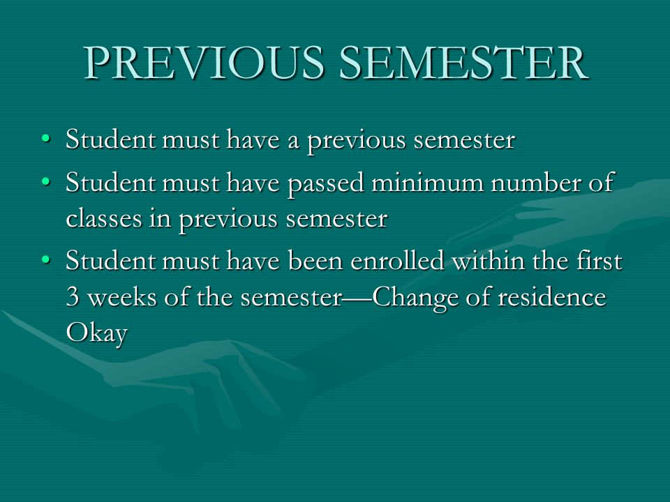 PREVIOUS SEMESTER Student must have a previous semesterStudent must have a previous semester Student must have passed minimum number of classes in previous semesterStudent must have passed minimum number of classes in previous semester Student must have been enrolled within the first 3 weeks of the semester—Change of residence OkayStudent must have been enrolled within the first 3 weeks of the semester—Change of residence Okay