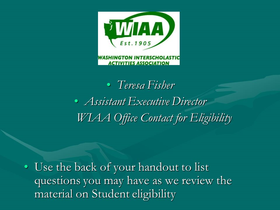 Teresa FisherTeresa Fisher Assistant Executive DirectorAssistant Executive Director WIAA Office Contact for Eligibility Use the back of your handout to list questions you may have as we review the material on Student eligibilityUse the back of your handout to list questions you may have as we review the material on Student eligibility