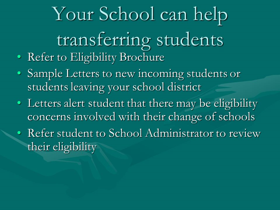 Your School can help transferring students Refer to Eligibility BrochureRefer to Eligibility Brochure Sample Letters to new incoming students or students leaving your school districtSample Letters to new incoming students or students leaving your school district Letters alert student that there may be eligibility concerns involved with their change of schoolsLetters alert student that there may be eligibility concerns involved with their change of schools Refer student to School Administrator to review their eligibilityRefer student to School Administrator to review their eligibility