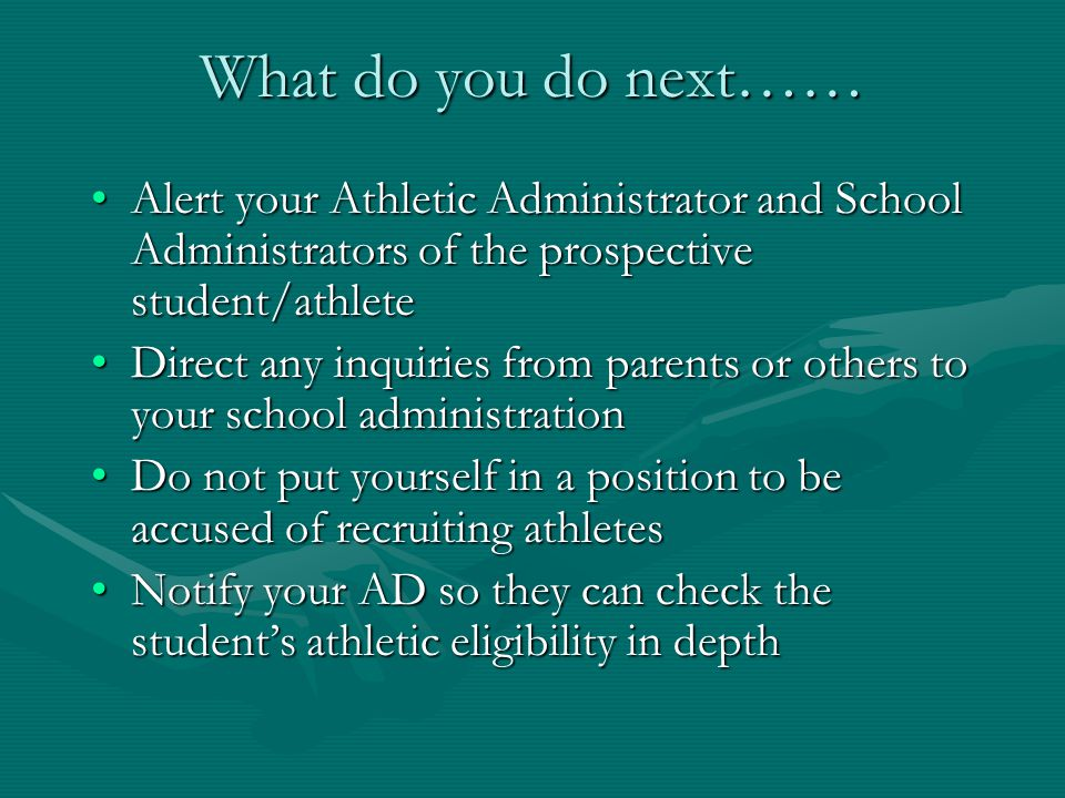 What do you do next…… Alert your Athletic Administrator and School Administrators of the prospective student/athleteAlert your Athletic Administrator and School Administrators of the prospective student/athlete Direct any inquiries from parents or others to your school administrationDirect any inquiries from parents or others to your school administration Do not put yourself in a position to be accused of recruiting athletesDo not put yourself in a position to be accused of recruiting athletes Notify your AD so they can check the student's athletic eligibility in depthNotify your AD so they can check the student's athletic eligibility in depth