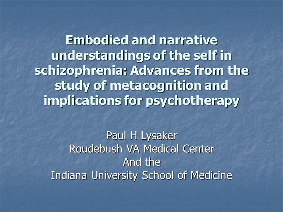 Embodied and narrative understandings of the self in schizophrenia: Advances from the study of metacognition and implications for psychotherapy Paul H Lysaker Roudebush VA Medical Center And the Indiana University School of Medicine