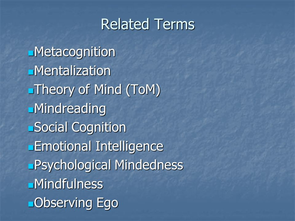 Related Terms Metacognition Metacognition Mentalization Mentalization Theory of Mind (ToM) Theory of Mind (ToM) Mindreading Mindreading Social Cognition Social Cognition Emotional Intelligence Emotional Intelligence Psychological Mindedness Psychological Mindedness Mindfulness Mindfulness Observing Ego Observing Ego