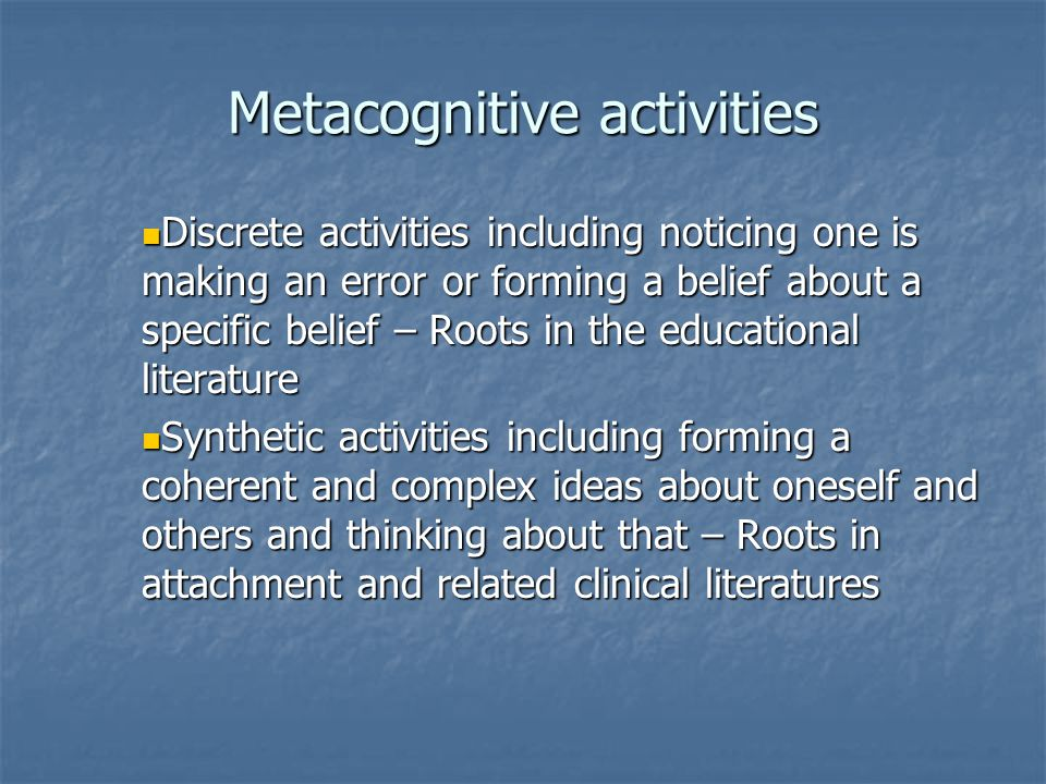 Metacognitive activities Discrete activities including noticing one is making an error or forming a belief about a specific belief – Roots in the educational literature Discrete activities including noticing one is making an error or forming a belief about a specific belief – Roots in the educational literature Synthetic activities including forming a coherent and complex ideas about oneself and others and thinking about that – Roots in attachment and related clinical literatures Synthetic activities including forming a coherent and complex ideas about oneself and others and thinking about that – Roots in attachment and related clinical literatures