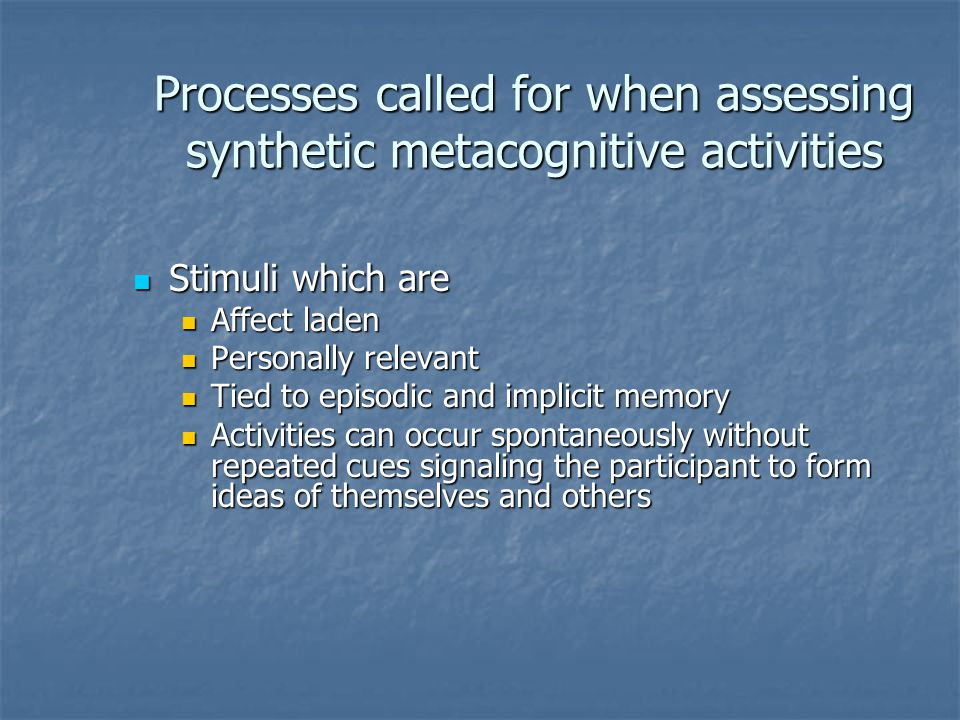 Processes called for when assessing synthetic metacognitive activities Stimuli which are Stimuli which are Affect laden Affect laden Personally relevant Personally relevant Tied to episodic and implicit memory Tied to episodic and implicit memory Activities can occur spontaneously without repeated cues signaling the participant to form ideas of themselves and others Activities can occur spontaneously without repeated cues signaling the participant to form ideas of themselves and others