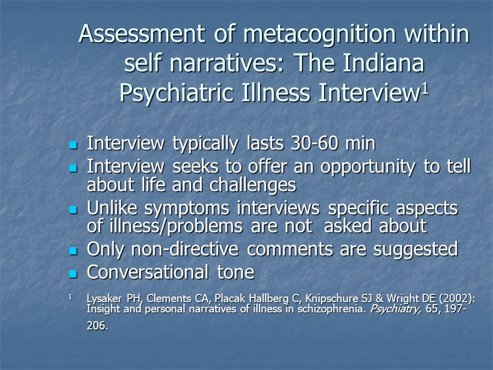 Assessment of metacognition within self narratives: The Indiana Psychiatric Illness Interview 1 Interview typically lasts min Interview typically lasts min Interview seeks to offer an opportunity to tell about life and challenges Interview seeks to offer an opportunity to tell about life and challenges Unlike symptoms interviews specific aspects of illness/problems are not asked about Unlike symptoms interviews specific aspects of illness/problems are not asked about Only non-directive comments are suggested Only non-directive comments are suggested Conversational tone Conversational tone 1 Lysaker PH, Clements CA, Placak Hallberg C, Knipschure SJ & Wright DE (2002): Insight and personal narratives of illness in schizophrenia.