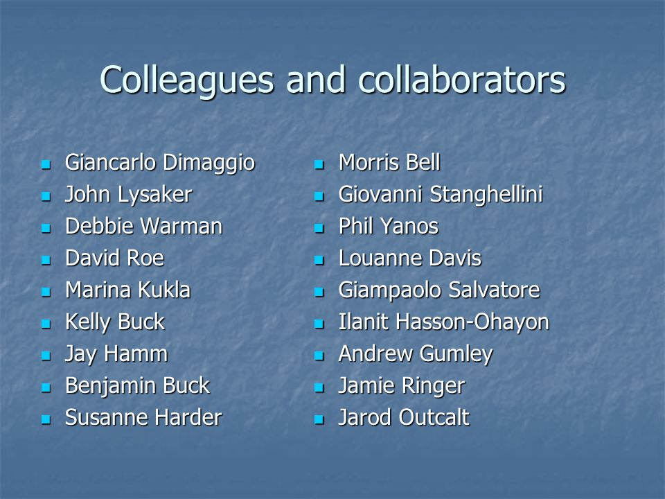 Colleagues and collaborators Giancarlo Dimaggio Giancarlo Dimaggio John Lysaker John Lysaker Debbie Warman Debbie Warman David Roe David Roe Marina Kukla Marina Kukla Kelly Buck Kelly Buck Jay Hamm Jay Hamm Benjamin Buck Benjamin Buck Susanne Harder Susanne Harder Morris Bell Morris Bell Giovanni Stanghellini Giovanni Stanghellini Phil Yanos Phil Yanos Louanne Davis Louanne Davis Giampaolo Salvatore Giampaolo Salvatore Ilanit Hasson-Ohayon Ilanit Hasson-Ohayon Andrew Gumley Andrew Gumley Jamie Ringer Jamie Ringer Jarod Outcalt Jarod Outcalt