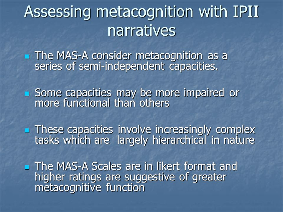 Assessing metacognition with IPII narratives The MAS-A consider metacognition as a series of semi-independent capacities.