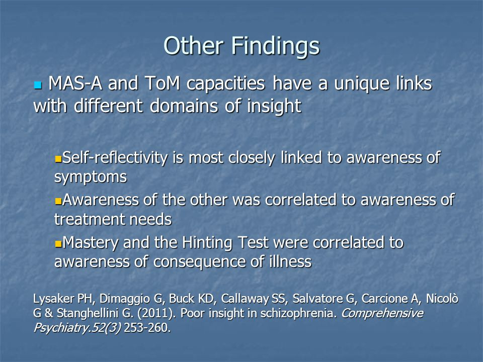 Other Findings MAS-A and ToM capacities have a unique links with different domains of insight MAS-A and ToM capacities have a unique links with different domains of insight Self-reflectivity is most closely linked to awareness of symptoms Self-reflectivity is most closely linked to awareness of symptoms Awareness of the other was correlated to awareness of treatment needs Awareness of the other was correlated to awareness of treatment needs Mastery and the Hinting Test were correlated to awareness of consequence of illness Mastery and the Hinting Test were correlated to awareness of consequence of illness Lysaker PH, Dimaggio G, Buck KD, Callaway SS, Salvatore G, Carcione A, Nicolò G & Stanghellini G.