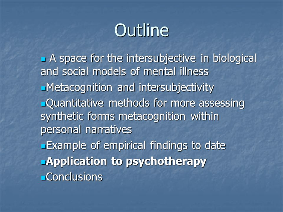 Outline A space for the intersubjective in biological and social models of mental illness A space for the intersubjective in biological and social models of mental illness Metacognition and intersubjectivity Metacognition and intersubjectivity Quantitative methods for more assessing synthetic forms metacognition within personal narratives Quantitative methods for more assessing synthetic forms metacognition within personal narratives Example of empirical findings to date Example of empirical findings to date Application to psychotherapy Application to psychotherapy Conclusions Conclusions