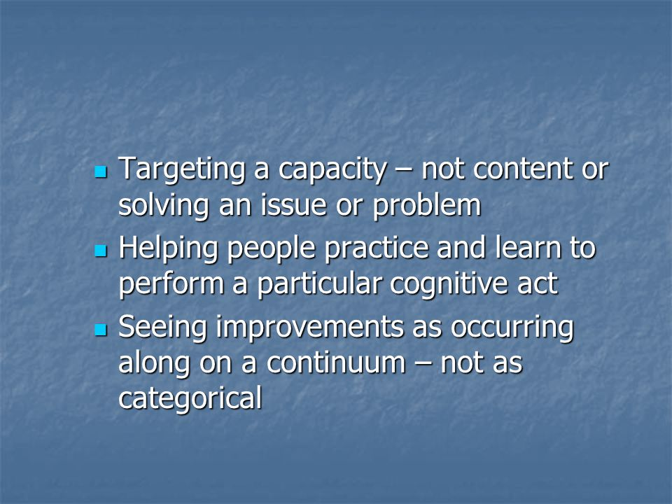 Targeting a capacity – not content or solving an issue or problem Targeting a capacity – not content or solving an issue or problem Helping people practice and learn to perform a particular cognitive act Helping people practice and learn to perform a particular cognitive act Seeing improvements as occurring along on a continuum – not as categorical Seeing improvements as occurring along on a continuum – not as categorical