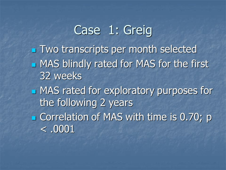 Case 1: Greig Two transcripts per month selected Two transcripts per month selected MAS blindly rated for MAS for the first 32 weeks MAS blindly rated for MAS for the first 32 weeks MAS rated for exploratory purposes for the following 2 years MAS rated for exploratory purposes for the following 2 years Correlation of MAS with time is 0.70; p <.0001 Correlation of MAS with time is 0.70; p <.0001