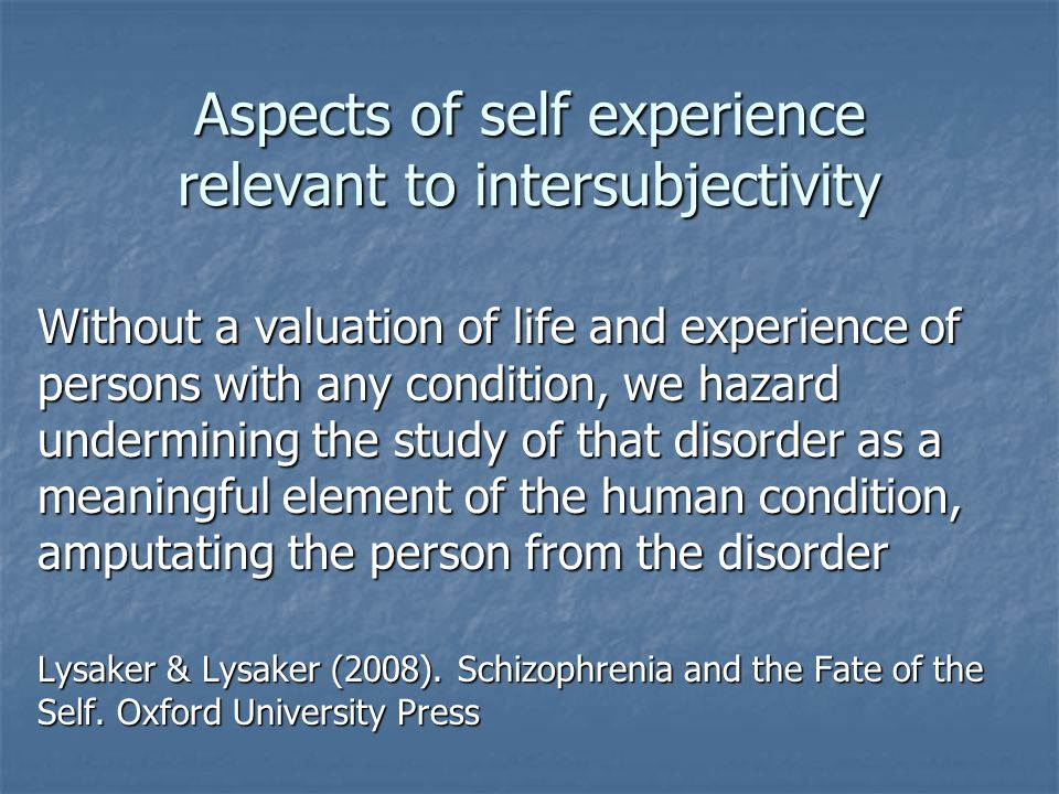 Aspects of self experience relevant to intersubjectivity Without a valuation of life and experience of persons with any condition, we hazard undermining the study of that disorder as a meaningful element of the human condition, amputating the person from the disorder Lysaker & Lysaker (2008).