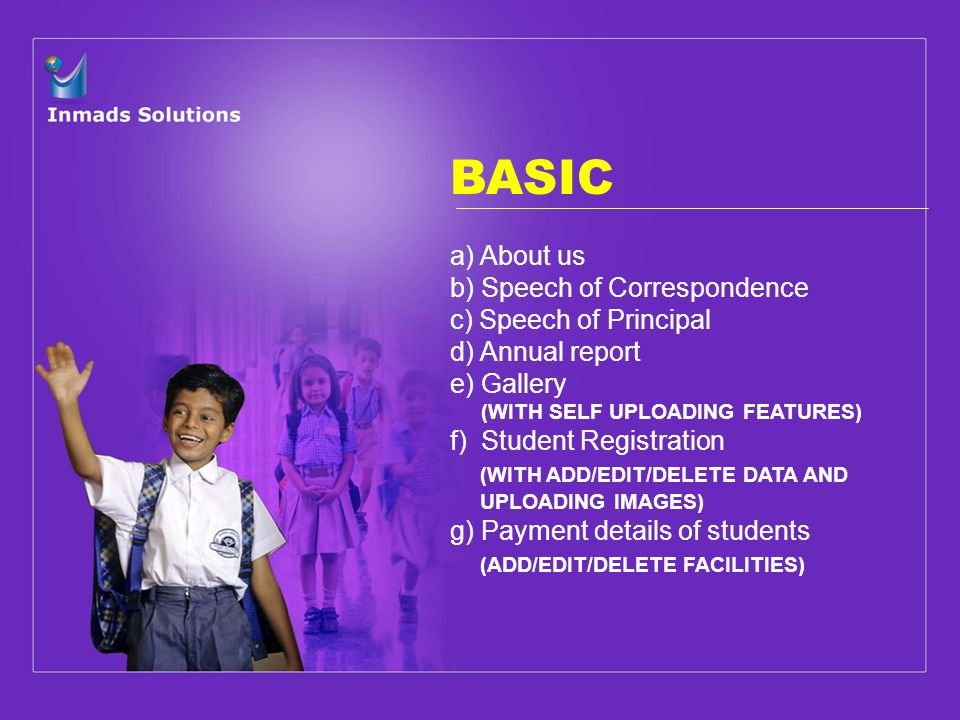 BASIC a) About us b) Speech of Correspondence c) Speech of Principal d) Annual report e) Gallery (WITH SELF UPLOADING FEATURES) f) Student Registration (WITH ADD/EDIT/DELETE DATA AND UPLOADING IMAGES) g) Payment details of students (ADD/EDIT/DELETE FACILITIES)