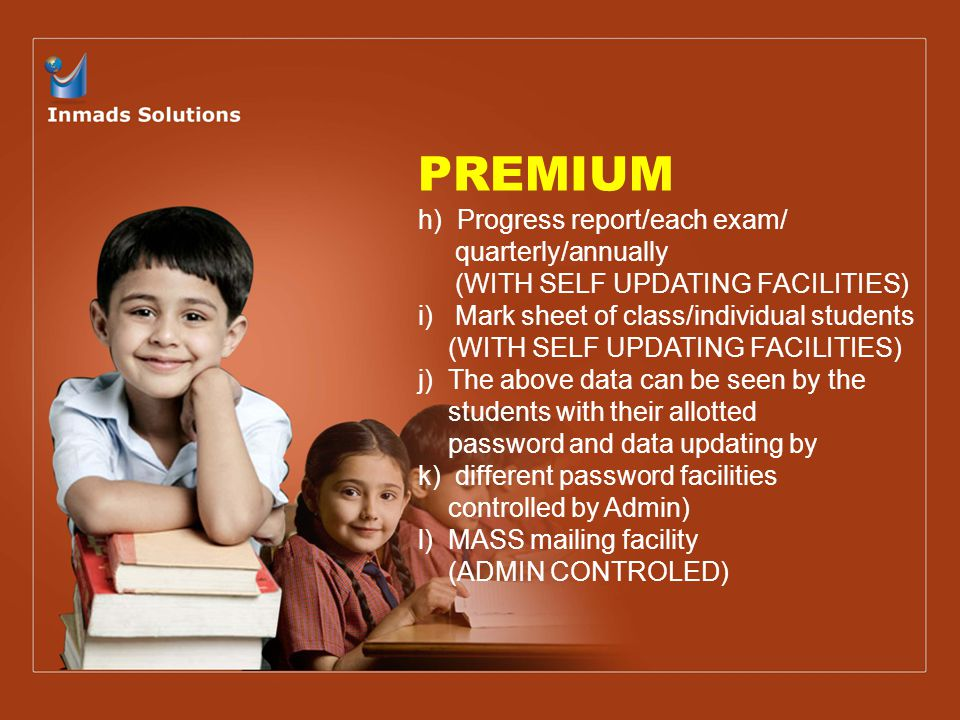 PREMIUM h) Progress report/each exam/ quarterly/annually (WITH SELF UPDATING FACILITIES) i) Mark sheet of class/individual students (WITH SELF UPDATING FACILITIES) j) The above data can be seen by the students with their allotted password and data updating by k) different password facilities controlled by Admin) l) MASS mailing facility (ADMIN CONTROLED)