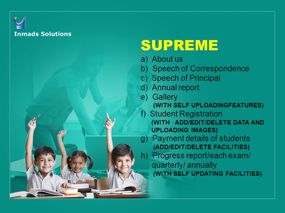 SUPREME a) About us b) Speech of Correspondence c) Speech of Principal d) Annual report e) Gallery (WITH SELF UPLOADINGFEATURES) f) Student Registration (WITH ADD/EDIT/DELETE DATA AND UPLOADING IMAGES) g) Payment details of students (ADD/EDIT/DELETE FACILITIES) h) Progress report/each exam/ quarterly/ annually (WITH SELF UPDATING FACILITIES)