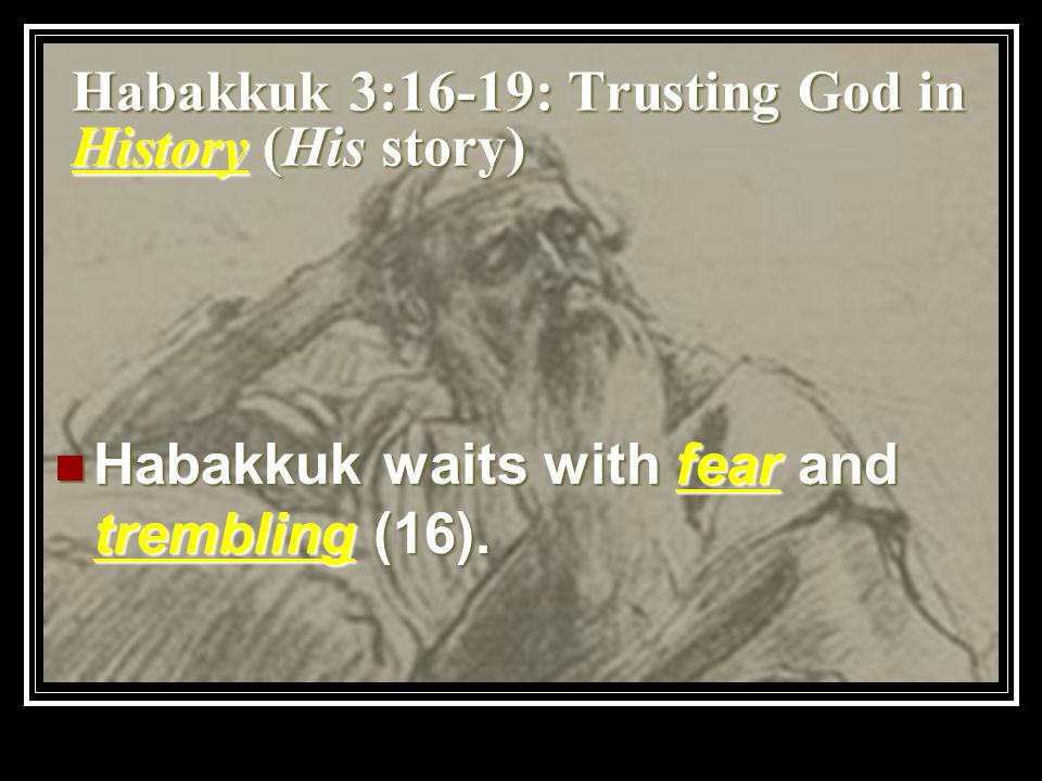 Habakkuk 3:16-19: Trusting God in History (His story) Habakkuk waits with fear and trembling (16).