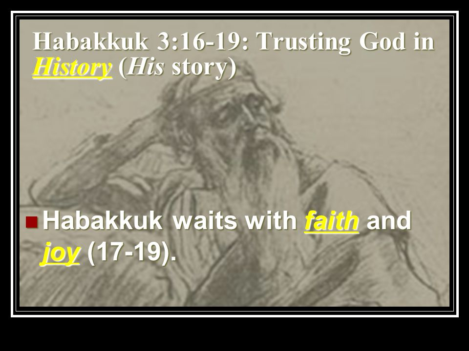 Habakkuk 3:16-19: Trusting God in History (His story) Habakkuk waits with faith and joy (17-19).