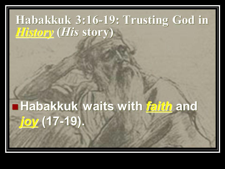 Habakkuk 3:16-19: Trusting God in History (His story) Habakkuk waits with faith and joy (17-19). Habakkuk waits with faith and joy (17-19).