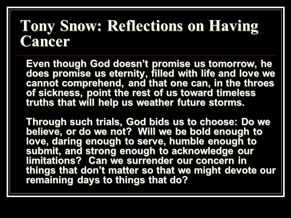 Tony Snow: Reflections on Having Cancer Even though God doesn't promise us tomorrow, he does promise us eternity, filled with life and love we cannot comprehend, and that one can, in the throes of sickness, point the rest of us toward timeless truths that will help us weather future storms.