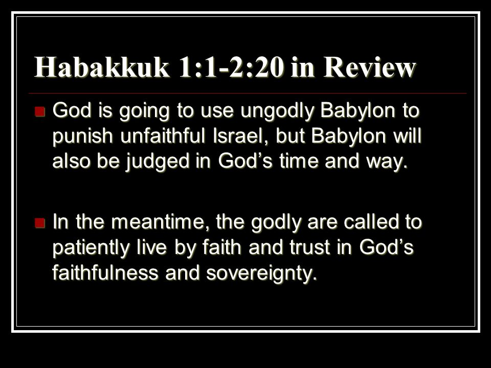 Habakkuk 1:1-2:20 in Review God is going to use ungodly Babylon to punish unfaithful Israel, but Babylon will also be judged in God's time and way. Go
