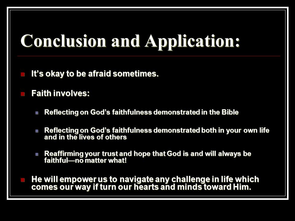 Conclusion and Application: It's okay to be afraid sometimes. It's okay to be afraid sometimes. Faith involves: Faith involves: Reflecting on God's fa