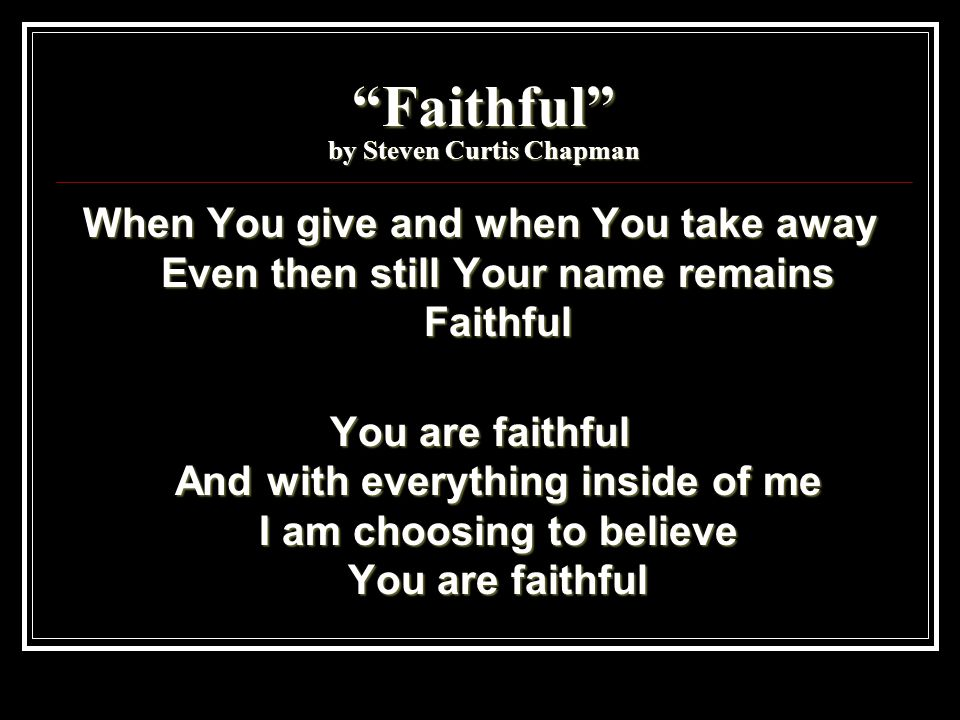 """""""Faithful"""" by Steven Curtis Chapman When You give and when You take away Even then still Your name remains Faithful You are faithful And with everythi"""