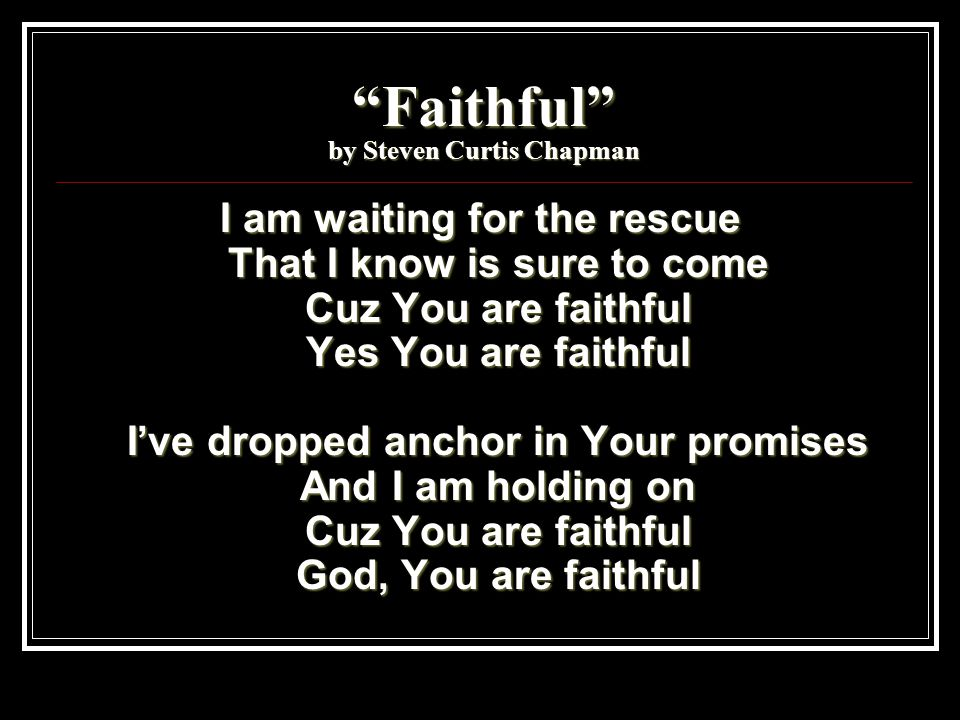 Faithful by Steven Curtis Chapman I am waiting for the rescue That I know is sure to come Cuz You are faithful Yes You are faithful I've dropped anchor in Your promises And I am holding on Cuz You are faithful God, You are faithful