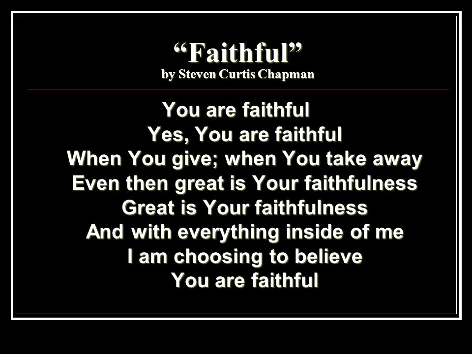 Faithful by Steven Curtis Chapman You are faithful Yes, You are faithful When You give; when You take away Even then great is Your faithfulness Great is Your faithfulness And with everything inside of me I am choosing to believe You are faithful